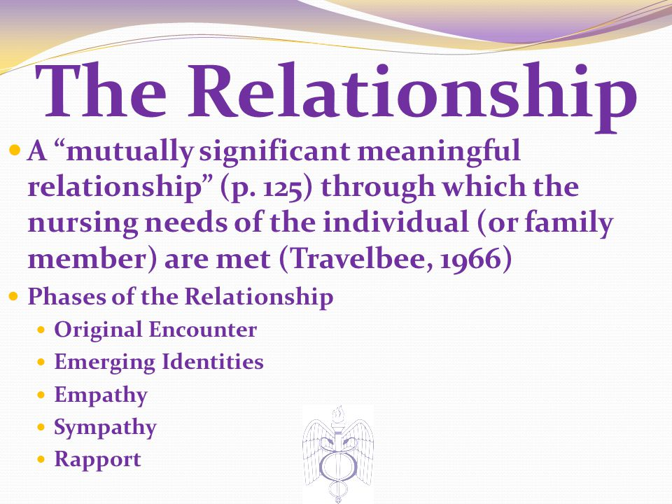"The Relationship A ""mutually significant meaningful relationship"" (p. 125) through which the nursing needs of the individual (or family member) are me"