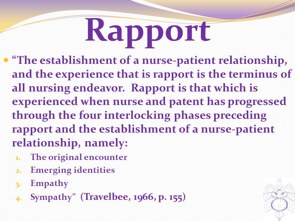 "Rapport ""The establishment of a nurse-patient relationship, and the experience that is rapport is the terminus of all nursing endeavor. Rapport is tha"