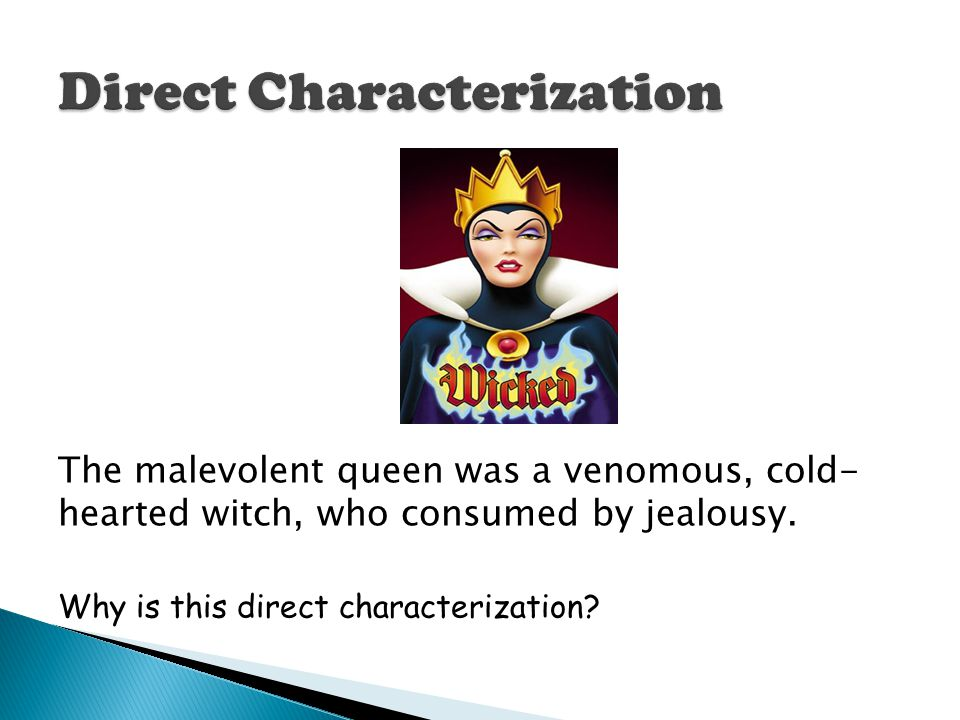 The malevolent queen was a venomous, cold- hearted witch, who consumed by jealousy. Why is this direct characterization?