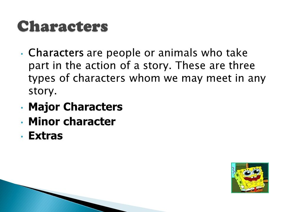 Characters are people or animals who take part in the action of a story. These are three types of characters whom we may meet in any story. Major Char