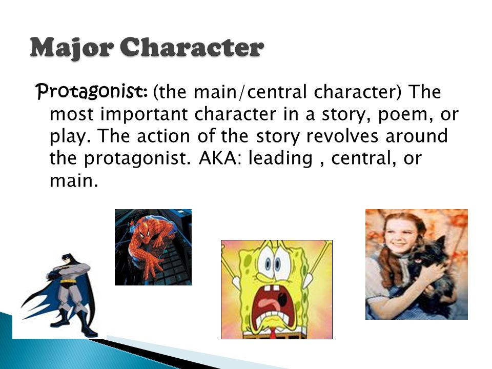 Protagonist: (the main/central character) The most important character in a story, poem, or play. The action of the story revolves around the protagon