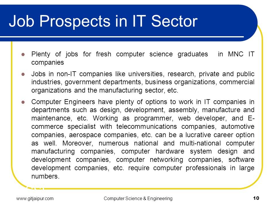 Job Prospects in IT Sector Plenty of jobs for fresh computer science graduates in MNC IT companies Jobs in non-IT companies like universities, research, private and public industries, government departments, business organizations, commercial organizations and the manufacturing sector, etc.