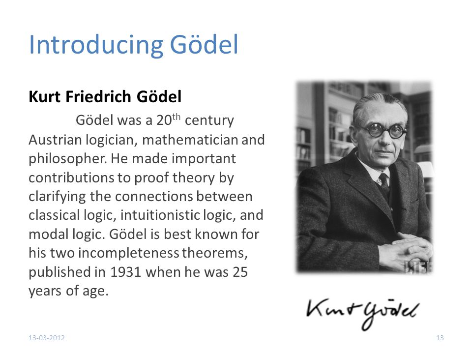 Introducing Gödel Kurt Friedrich Gödel Gödel was a 20 th century Austrian logician, mathematician and philosopher.
