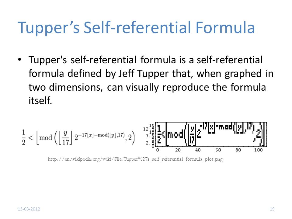 Tupper's Self-referential Formula Tupper s self-referential formula is a self-referential formula defined by Jeff Tupper that, when graphed in two dimensions, can visually reproduce the formula itself.