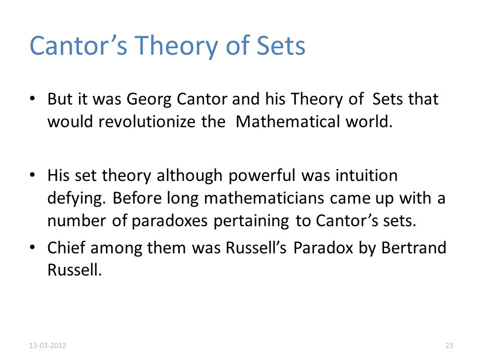 Cantor's Theory of Sets But it was Georg Cantor and his Theory of Sets that would revolutionize the Mathematical world.