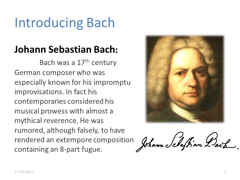 Introducing Bach Johann Sebastian Bach : Bach was a 17 th century German composer who was especially known for his impromptu improvisations.