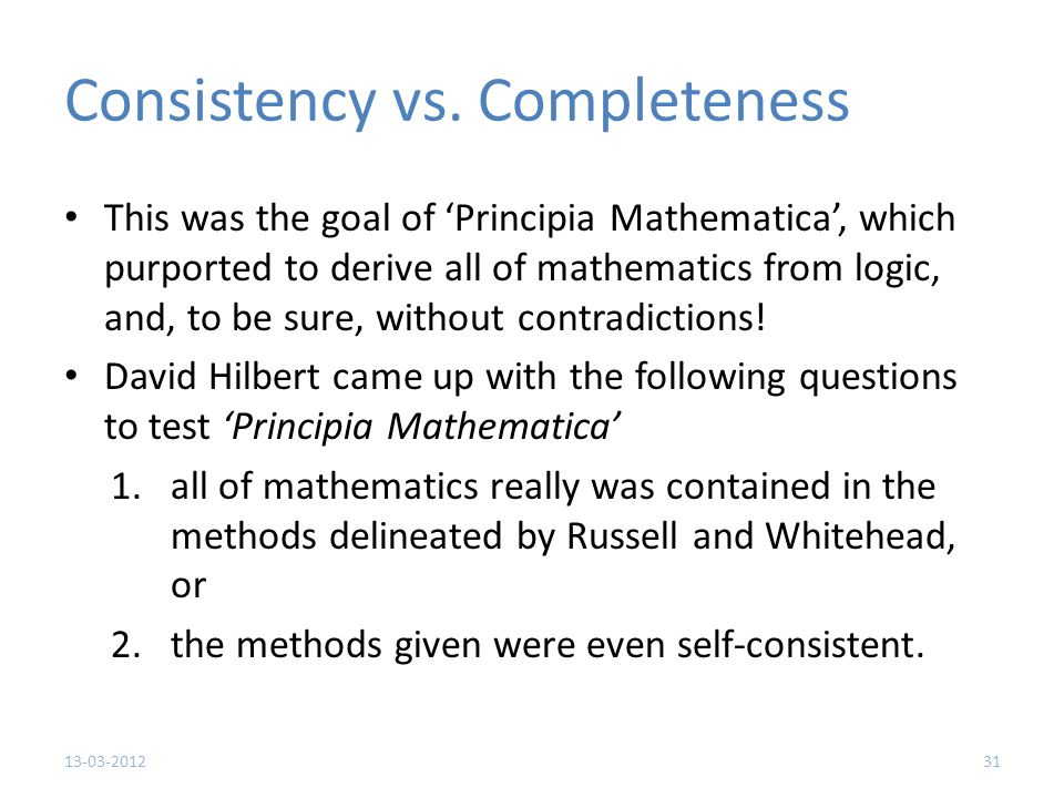 Consistency vs. Completeness This was the goal of 'Principia Mathematica', which purported to derive all of mathematics from logic, and, to be sure, w