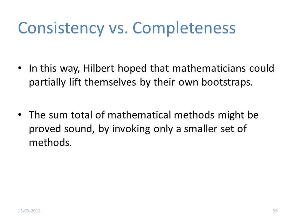 Consistency vs. Completeness In this way, Hilbert hoped that mathematicians could partially lift themselves by their own bootstraps. The sum total of