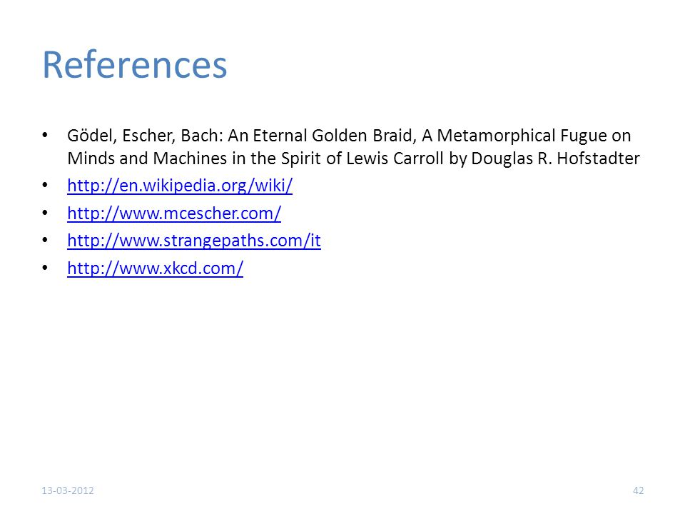 References Gödel, Escher, Bach: An Eternal Golden Braid, A Metamorphical Fugue on Minds and Machines in the Spirit of Lewis Carroll by Douglas R.