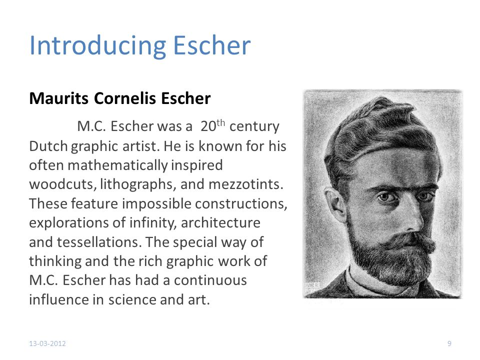 Introducing Escher Maurits Cornelis Escher M.C.Escher was a 20 th century Dutch graphic artist.