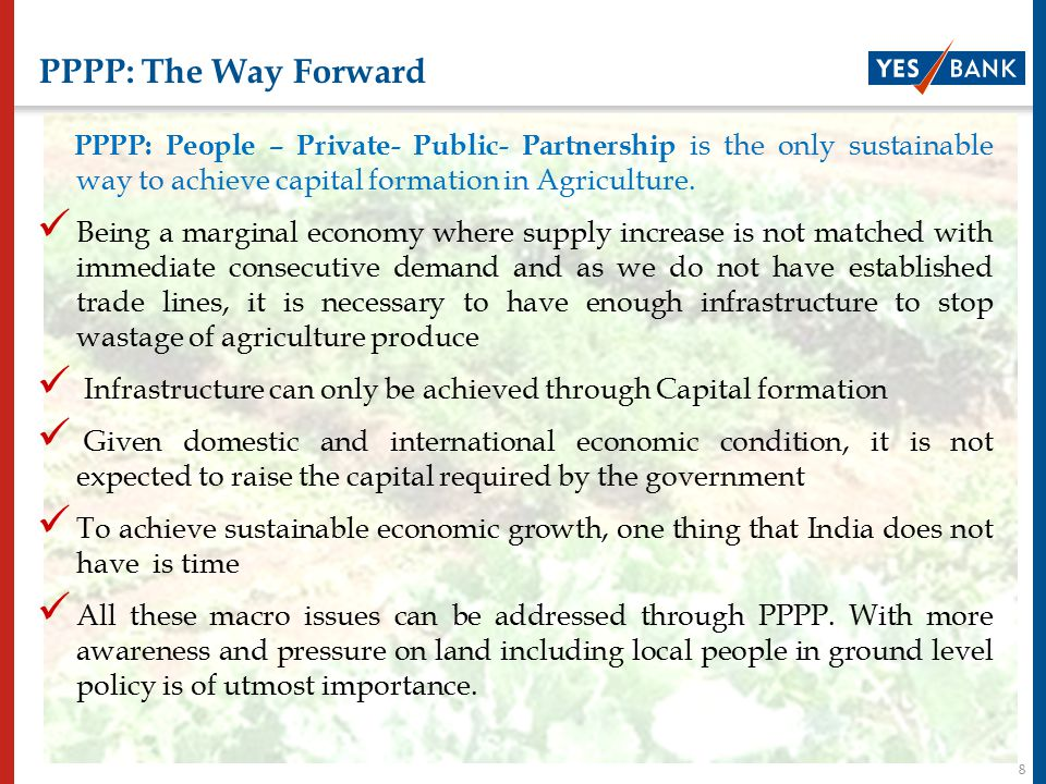 8 PPPP: The Way Forward PPPP: People – Private- Public- Partnership is the only sustainable way to achieve capital formation in Agriculture.