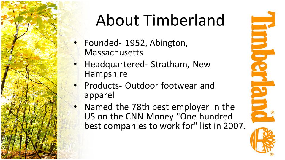 About Timberland Founded- 1952, Abington, Massachusetts Headquartered- Stratham, New Hampshire Products- Outdoor footwear and apparel Named the 78th best employer in the US on the CNN Money One hundred best companies to work for list in 2007.