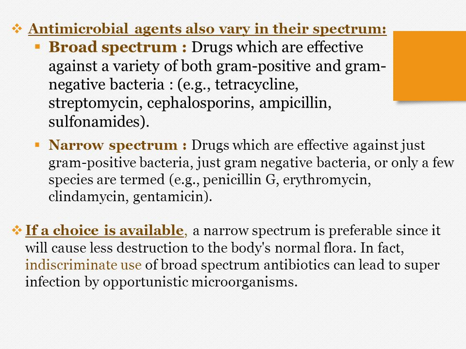  Narrow spectrum : Drugs which are effective against just gram-positive bacteria, just gram negative bacteria, or only a few species are termed (e.g.