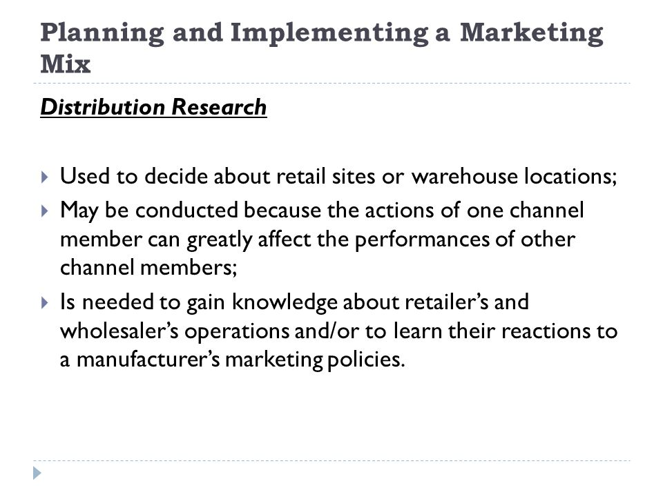 Planning and Implementing a Marketing Mix Distribution Research  Used to decide about retail sites or warehouse locations;  May be conducted because