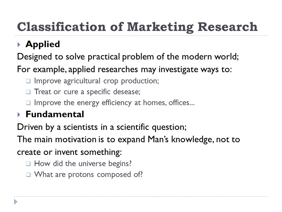 Classification of Marketing Research  Applied Designed to solve practical problem of the modern world; For example, applied researches may investigat