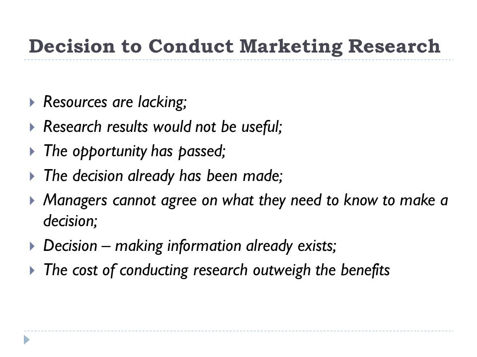 Decision to Conduct Marketing Research  Resources are lacking;  Research results would not be useful;  The opportunity has passed;  The decision a