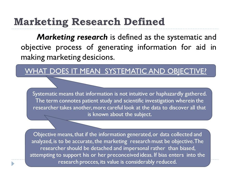 Marketing Research Defined Marketing research is defined as the systematic and objective process of generating information for aid in making marketing