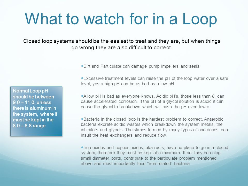What to watch for in a Loop Dirt and Particulate can damage pump impellers and seals Excessive treatment levels can raise the pH of the loop water ove