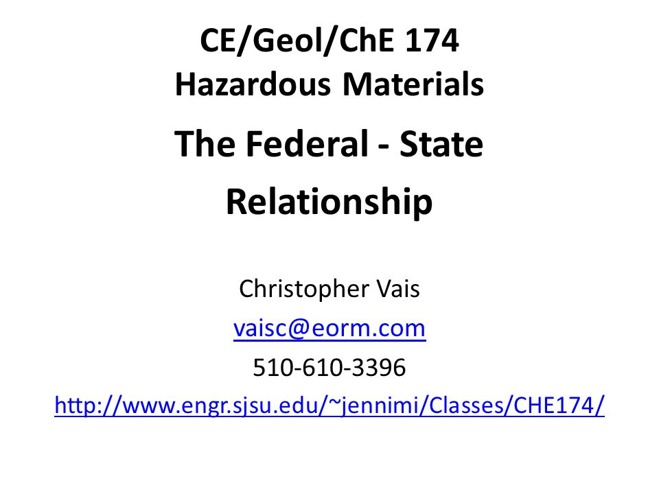 CE/Geol/ChE 174 Hazardous Materials The Federal - State Relationship Christopher Vais vaisc@eorm.com 510-610-3396 http://www.engr.sjsu.edu/~jennimi/Classes/CHE174/