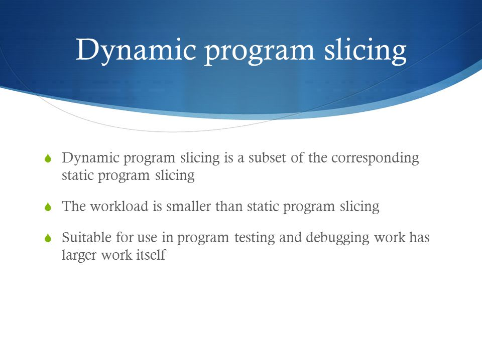 Dynamic program slicing  Dynamic program slicing is a subset of the corresponding static program slicing  The workload is smaller than static program slicing  Suitable for use in program testing and debugging work has larger work itself