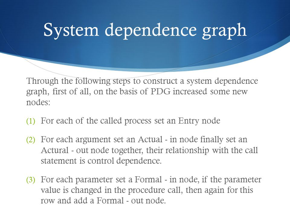 System dependence graph Through the following steps to construct a system dependence graph, first of all, on the basis of PDG increased some new nodes: (1) For each of the called process set an Entry node (2) For each argument set an Actual - in node finally set an Actural - out node together, their relationship with the call statement is control dependence.