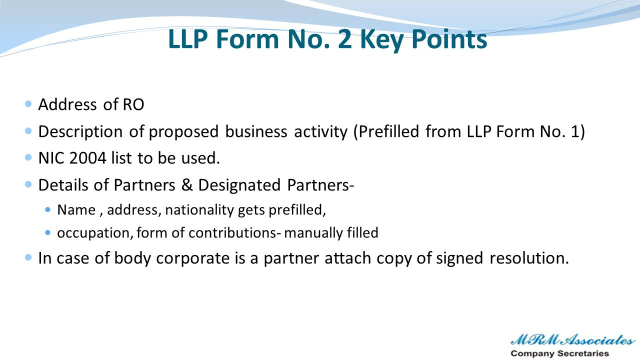 LLP Form No. 2 Key Points Address of RO Description of proposed business activity (Prefilled from LLP Form No. 1) NIC 2004 list to be used. Details of
