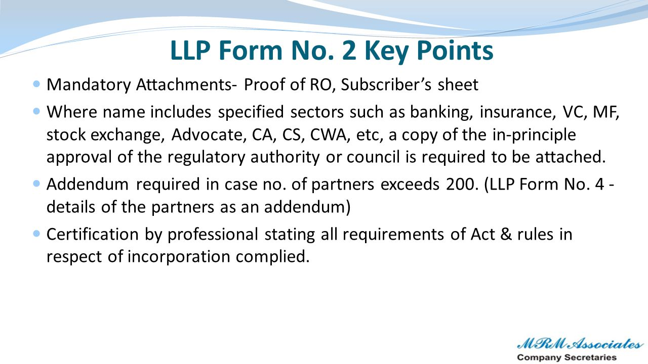 LLP Form No. 2 Key Points Mandatory Attachments- Proof of RO, Subscriber's sheet Where name includes specified sectors such as banking, insurance, VC,
