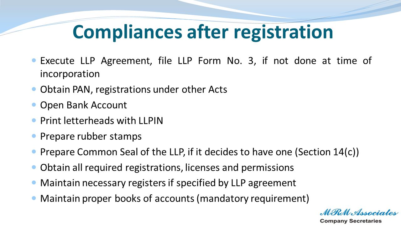Compliances after registration Execute LLP Agreement, file LLP Form No. 3, if not done at time of incorporation Obtain PAN, registrations under other