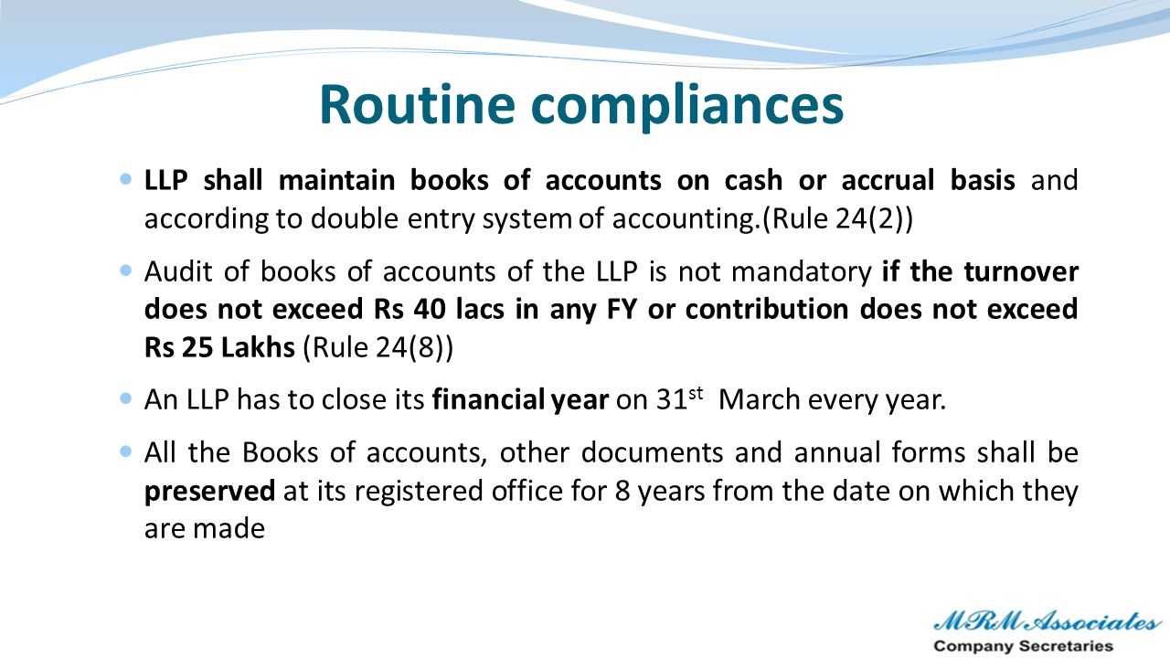 Routine compliances LLP shall maintain books of accounts on cash or accrual basis and according to double entry system of accounting.(Rule 24(2)) Audi