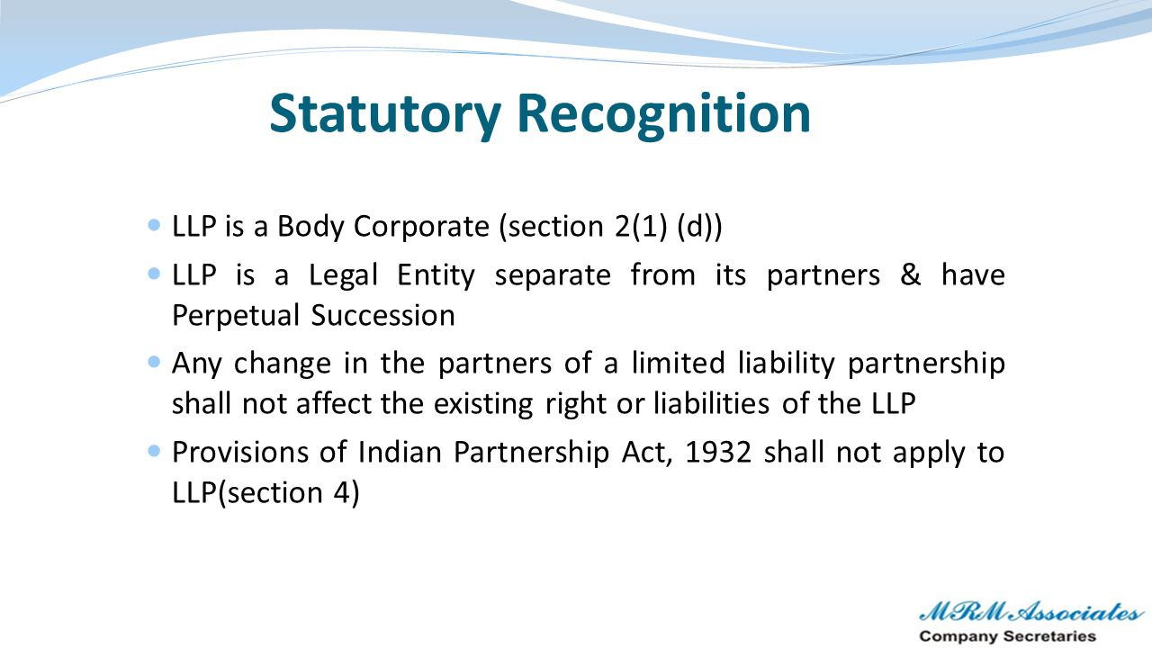 Statutory Recognition LLP is a Body Corporate (section 2(1) (d)) LLP is a Legal Entity separate from its partners & have Perpetual Succession Any chan