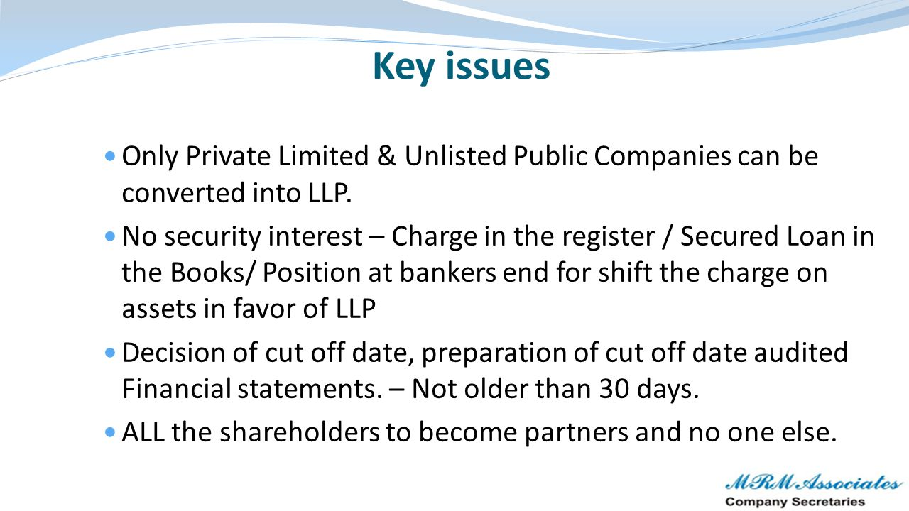 Only Private Limited & Unlisted Public Companies can be converted into LLP. No security interest – Charge in the register / Secured Loan in the Books/