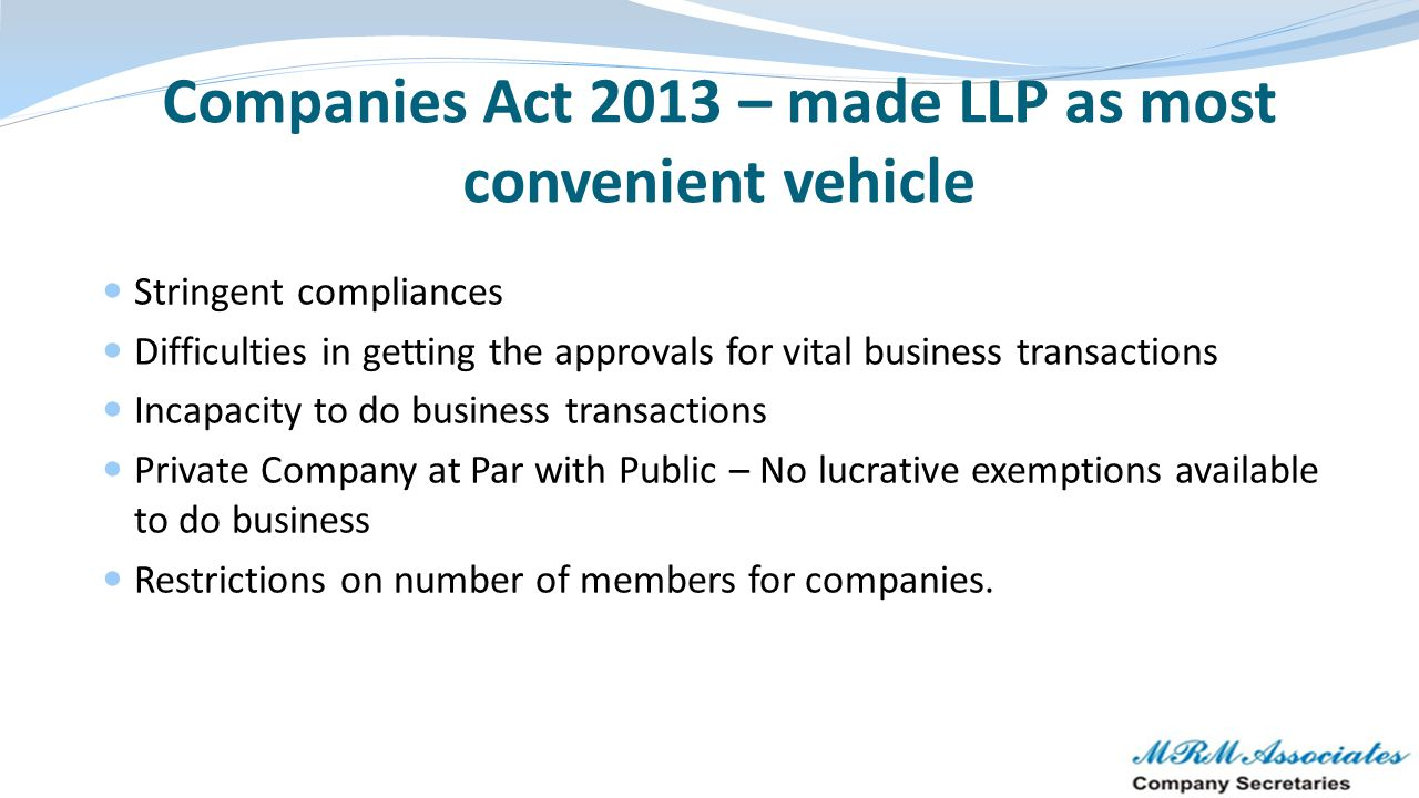 Companies Act 2013 – made LLP as most convenient vehicle Stringent compliances Difficulties in getting the approvals for vital business transactions I