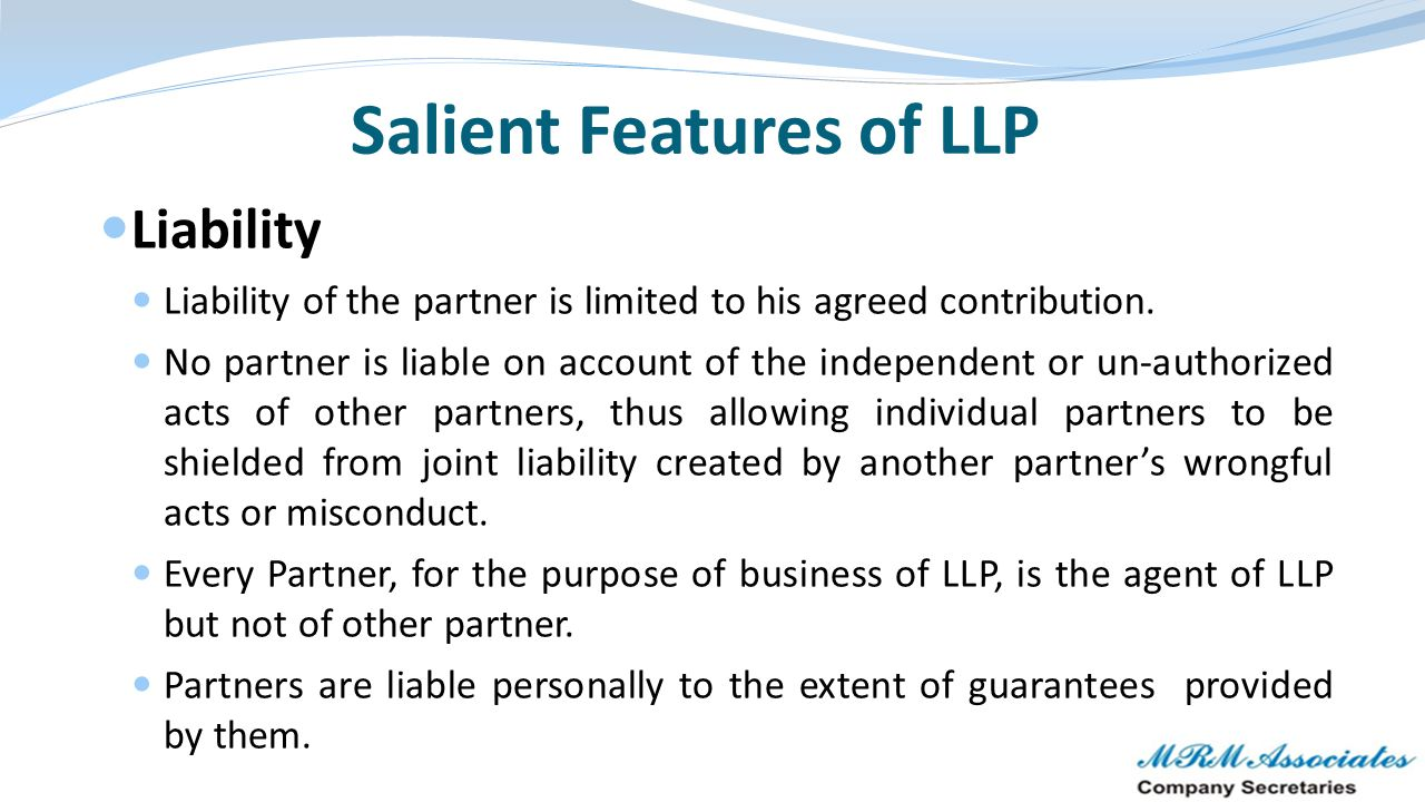 Salient Features of LLP Perpetual Succession & continuity Borrow/ Invest on its own name Initiate legal proceedings on its own name Simplified compliances & no mandatory requirement of statutory audit for certain LLP's Number of partners There is no upper limit for number of partners in LLP unlike a ordinary partnership firm where the maximum number of partners cannot exceed 100 nor like private limited company wherein can not exceed 200.