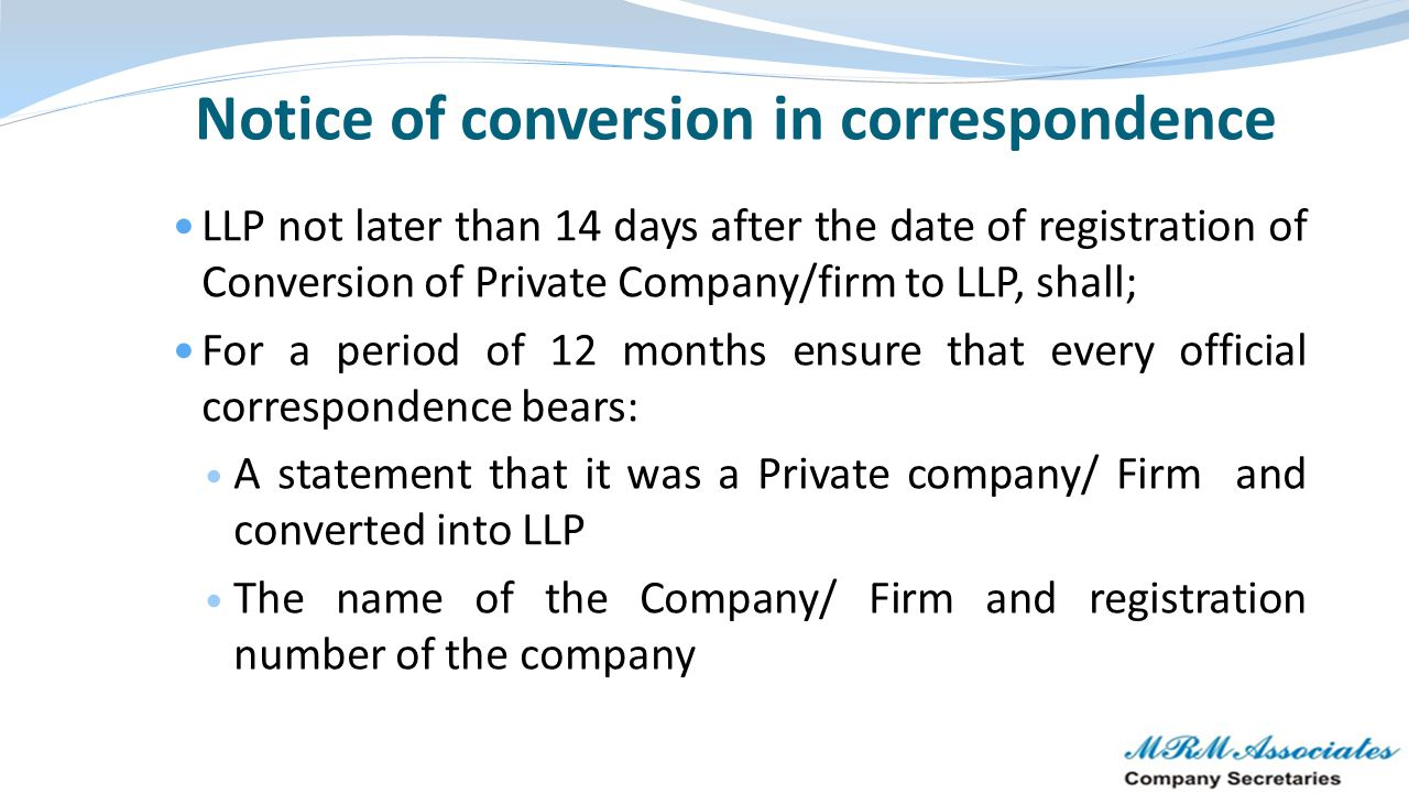 Notice of conversion in correspondence LLP not later than 14 days after the date of registration of Conversion of Private Company/firm to LLP, shall;