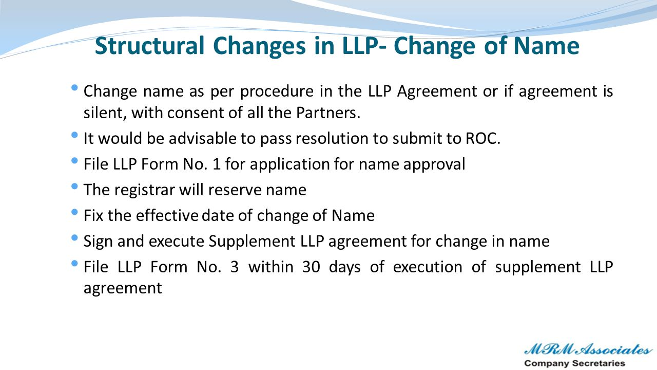 Structural Changes in LLP- Change of Name Change name as per procedure in the LLP Agreement or if agreement is silent, with consent of all the Partner