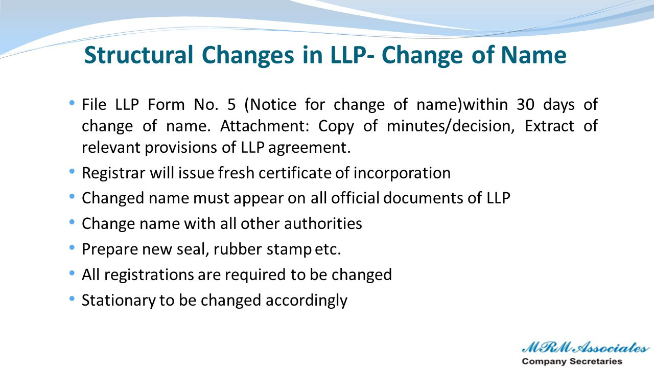 Structural Changes in LLP- Change of Name File LLP Form No. 5 (Notice for change of name)within 30 days of change of name. Attachment: Copy of minutes