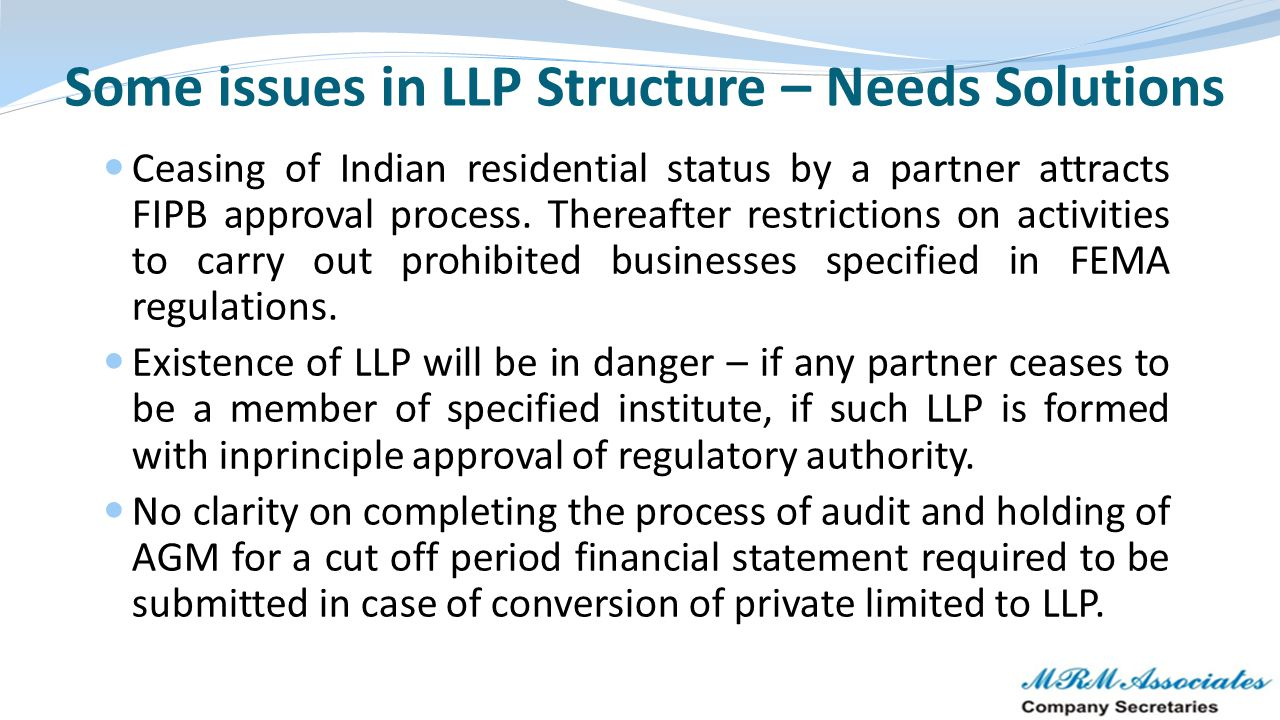 Some issues in LLP Structure – Needs Solutions Ceasing of Indian residential status by a partner attracts FIPB approval process. Thereafter restrictio