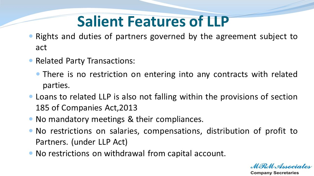 Salient Features of LLP Rights and duties of partners governed by the agreement subject to act Related Party Transactions: There is no restriction on