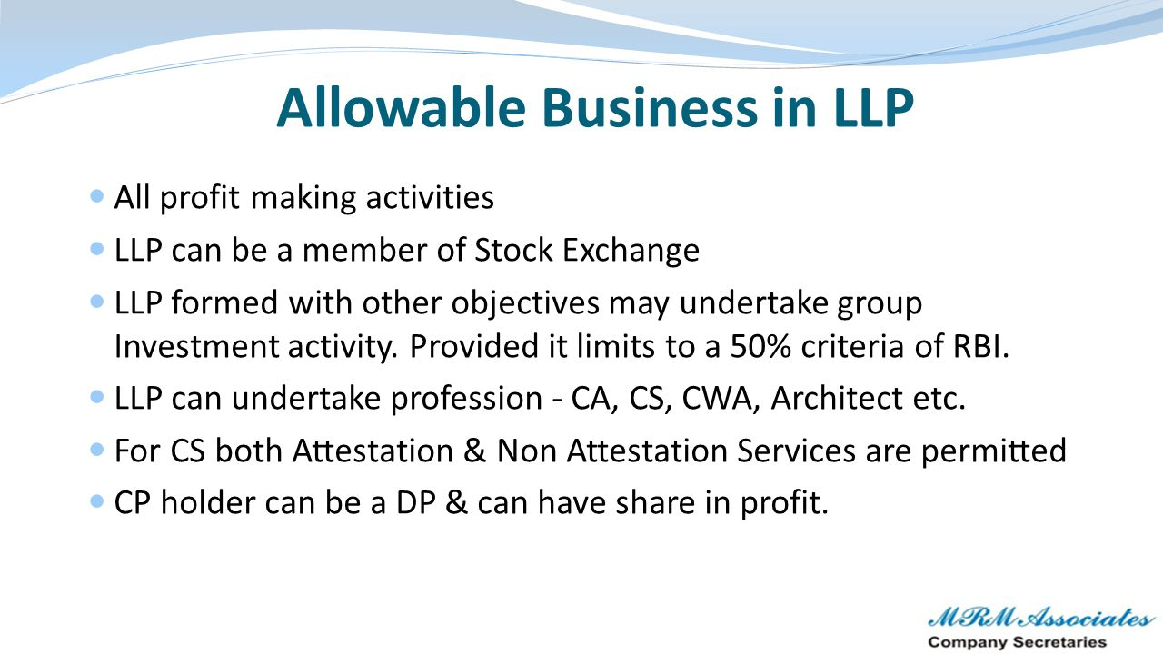 Some issues in LLP Structure – Needs Solutions HUF/ Karta cannot become a partner in LLP Conversion of more than 2 partnership firm into single LLP is not possible LLP cannot undertake non-profit making activity LLP cannot raise money from public LLP cannot undertake NBFC activities requiring registration with RBI No provision of redressal in case of oppression and mismanagement in the LLP Act.