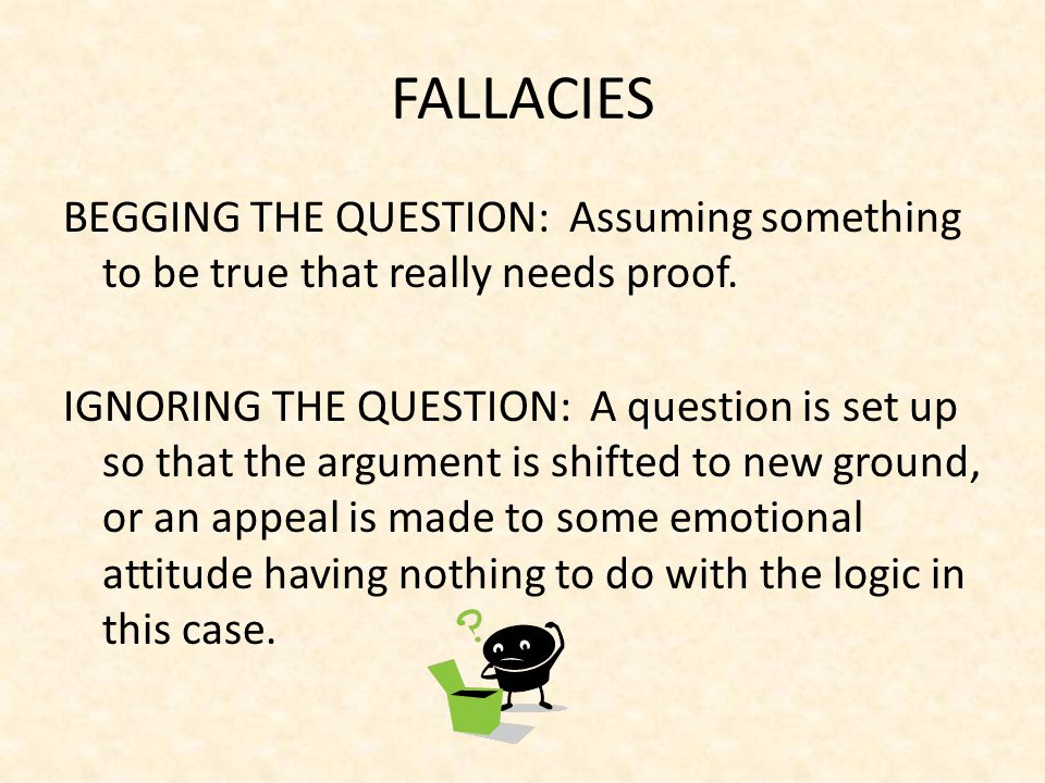 FALLACIES BEGGING THE QUESTION: Assuming something to be true that really needs proof.