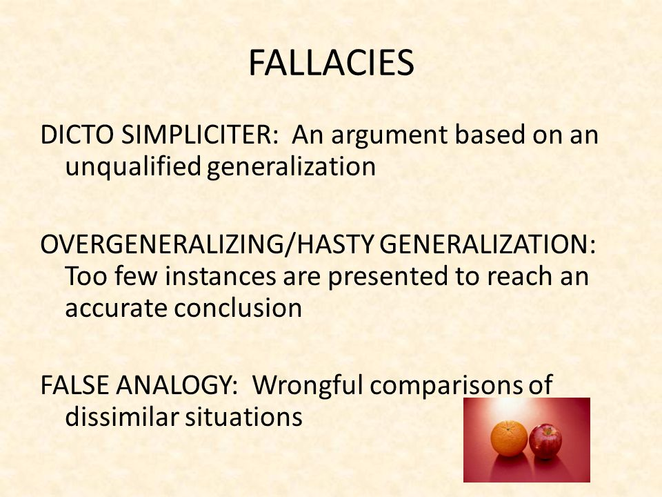 FALLACIES DICTO SIMPLICITER: An argument based on an unqualified generalization OVERGENERALIZING/HASTY GENERALIZATION: Too few instances are presented to reach an accurate conclusion FALSE ANALOGY: Wrongful comparisons of dissimilar situations