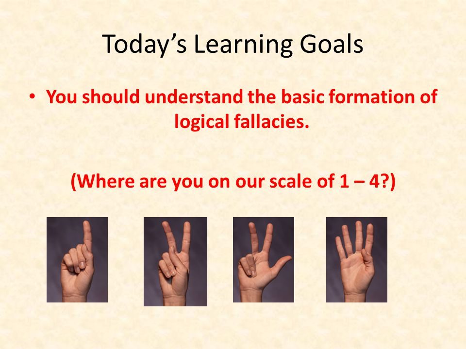 Today's Learning Goals You should understand the basic formation of logical fallacies.