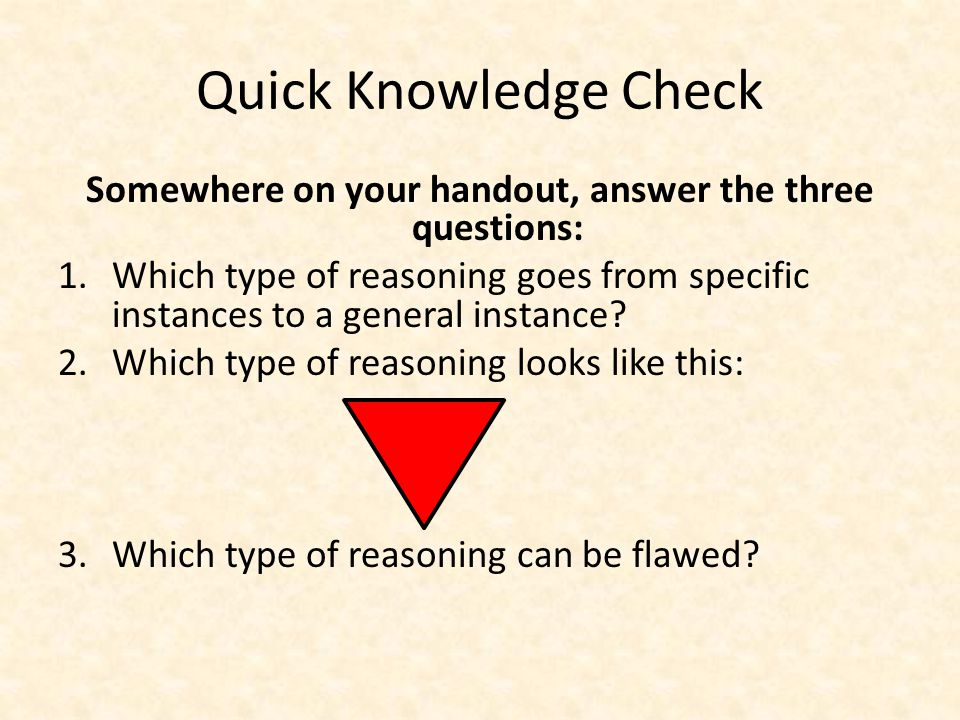 Quick Knowledge Check Somewhere on your handout, answer the three questions: 1.Which type of reasoning goes from specific instances to a general instance.
