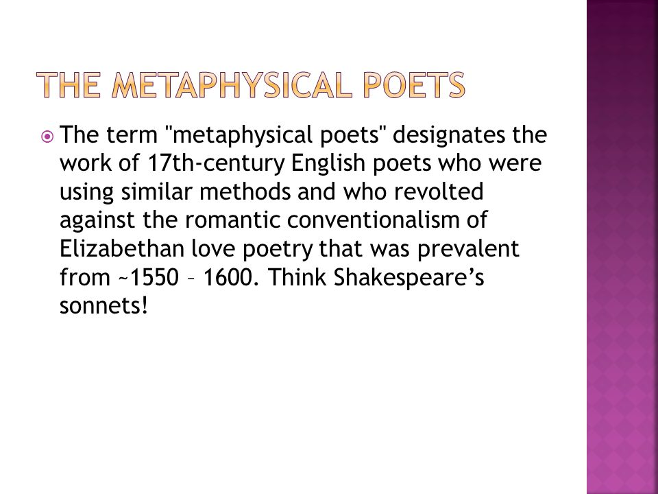  The term metaphysical poets designates the work of 17th-century English poets who were using similar methods and who revolted against the romantic conventionalism of Elizabethan love poetry that was prevalent from ~1550 – 1600.