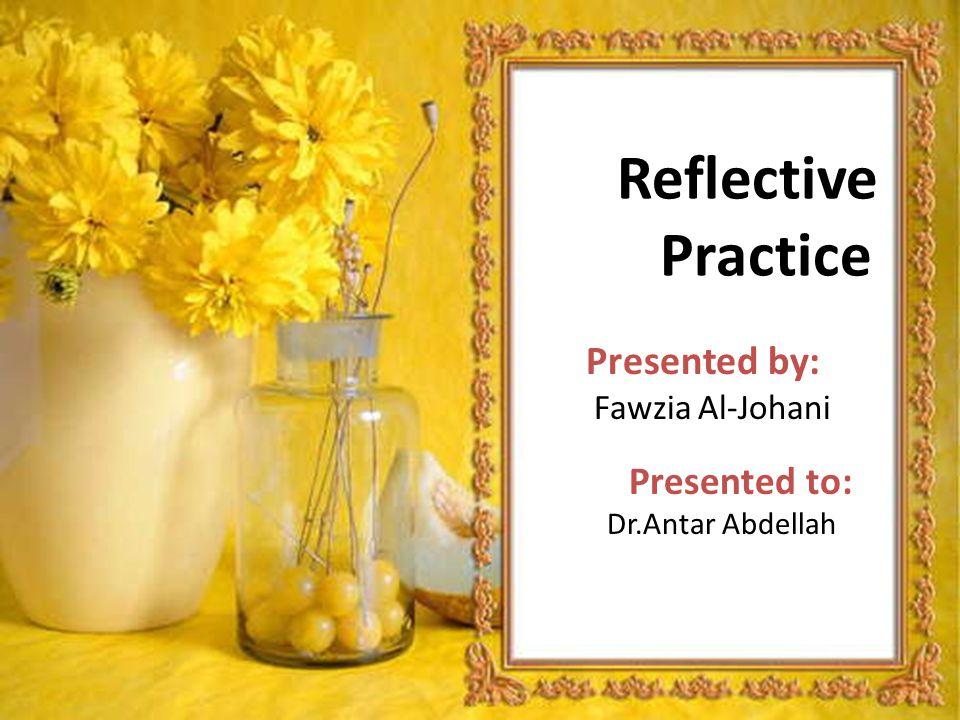 Reflective Practice Presented by: Fawzia Al-Johani Presented to: Dr.Antar Abdellah
