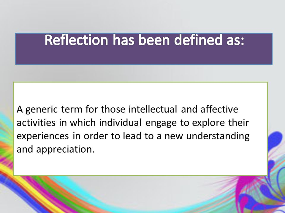 A generic term for those intellectual and affective activities in which individual engage to explore their experiences in order to lead to a new understanding and appreciation.