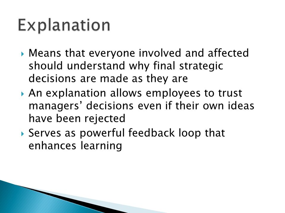  Means that everyone involved and affected should understand why final strategic decisions are made as they are  An explanation allows employees to