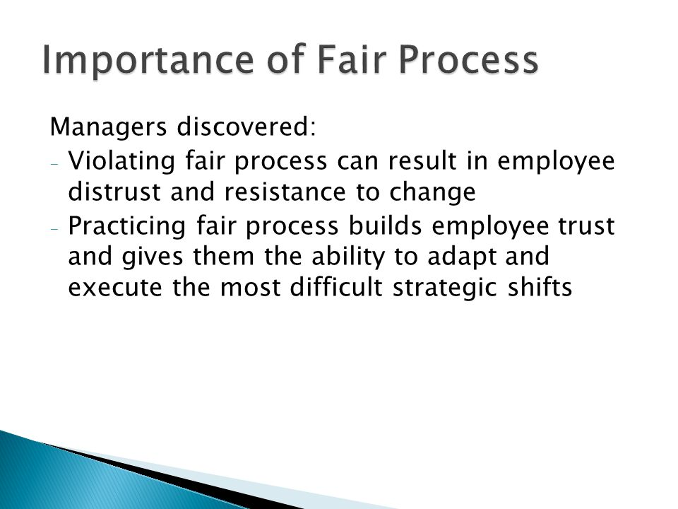 Managers discovered: - Violating fair process can result in employee distrust and resistance to change - Practicing fair process builds employee trust