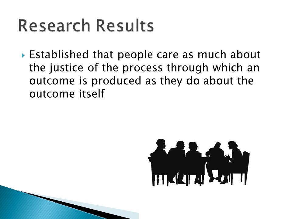  Established that people care as much about the justice of the process through which an outcome is produced as they do about the outcome itself