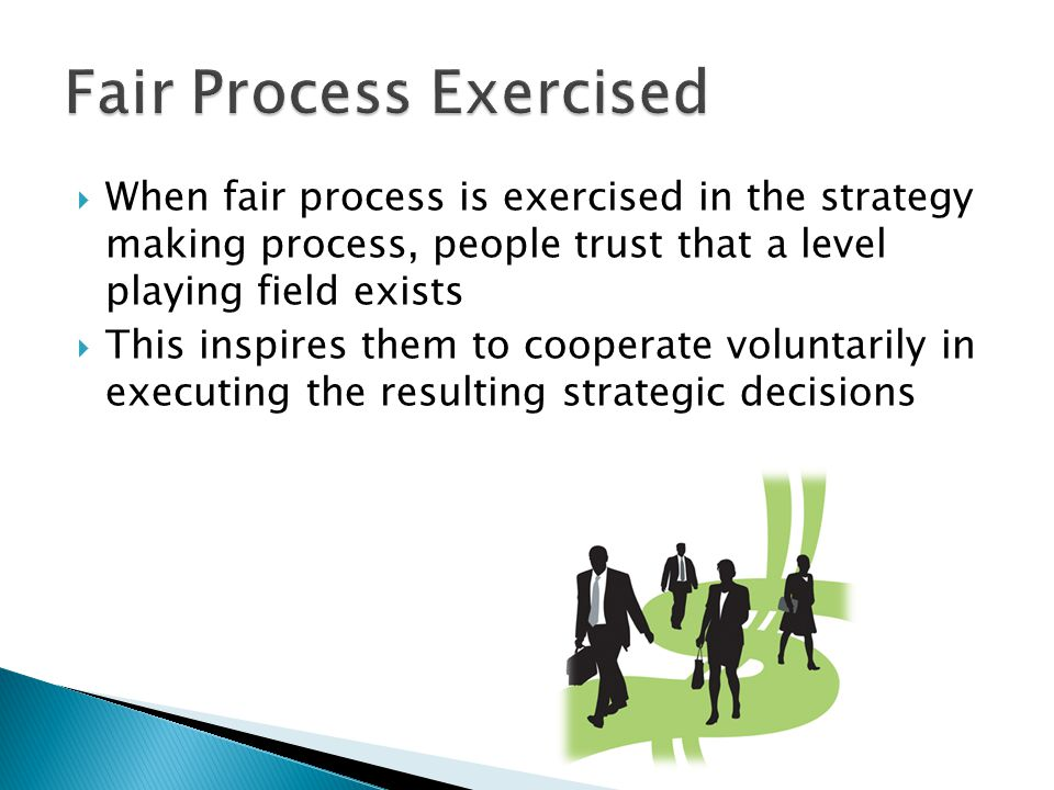  When fair process is exercised in the strategy making process, people trust that a level playing field exists  This inspires them to cooperate voluntarily in executing the resulting strategic decisions